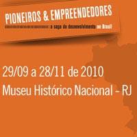 rioecultura : EXPO Pioneiros & Empreendedores – A Saga do Desenvolvimento no Brasil : Museu Histórico Nacional (MHN)